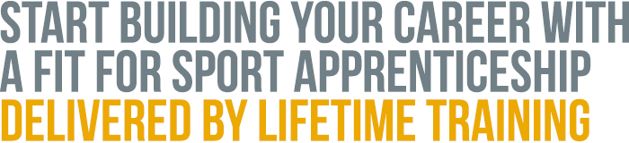 Start building your career with a Fit For Sport Apprenticeship delivered by Lifetime Training